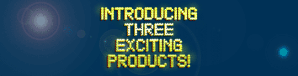 Introducing three exciting products